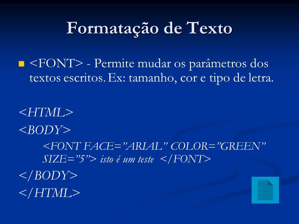 Formatação de Texto <FONT> - Permite mudar os parâmetros dos textos escritos. Ex: tamanho, cor e tipo de letra.