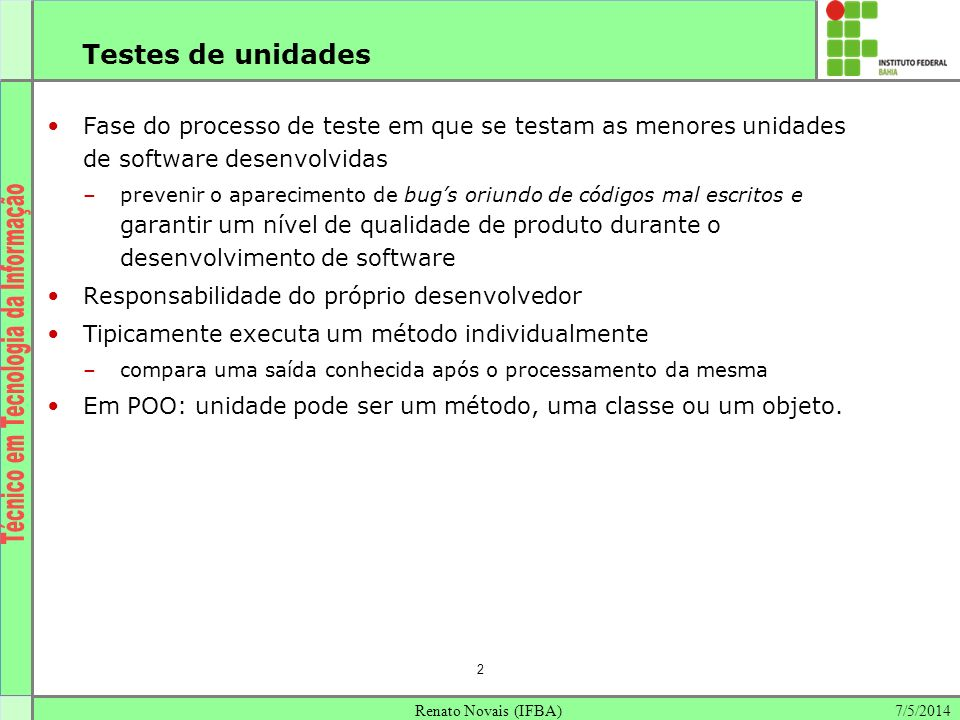 Testes de unidades Fase do processo de teste em que se testam as menores unidades de software desenvolvidas.