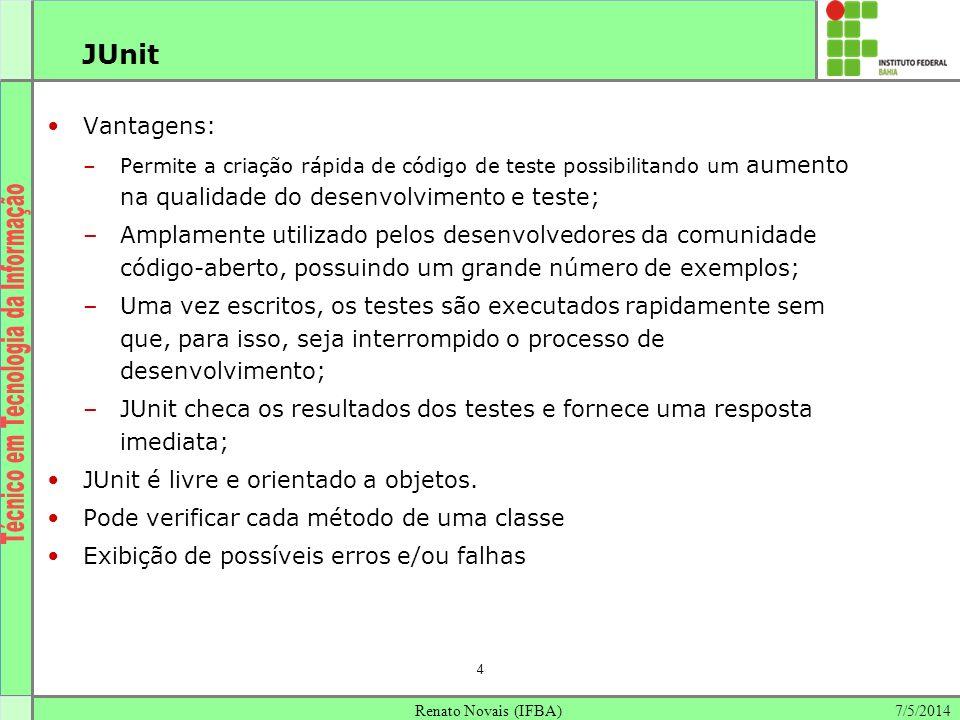 JUnit Vantagens: Permite a criação rápida de código de teste possibilitando um aumento na qualidade do desenvolvimento e teste;