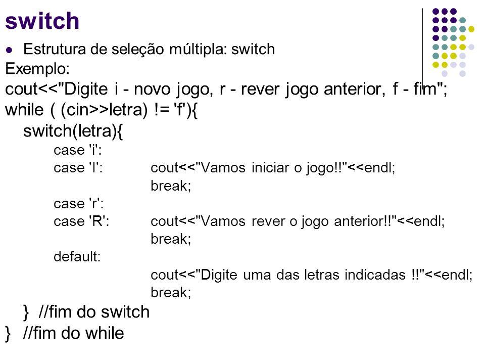 switch Estrutura de seleção múltipla: switch. Exemplo: cout<< Digite i - novo jogo, r - rever jogo anterior, f - fim ;