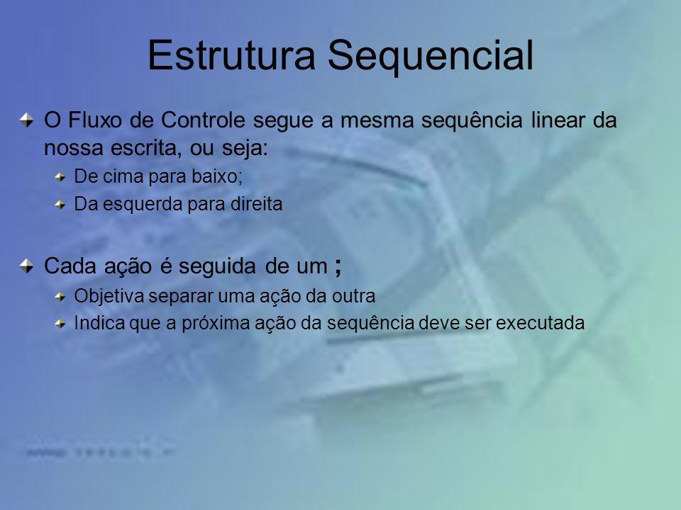 Estrutura Sequencial O Fluxo de Controle segue a mesma sequência linear da nossa escrita, ou seja: De cima para baixo;