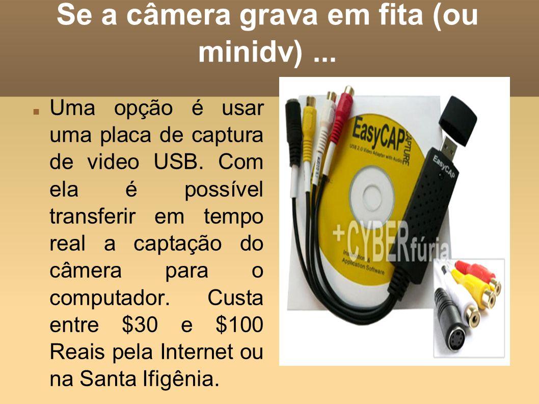 Se a câmera grava em fita (ou minidv) ...