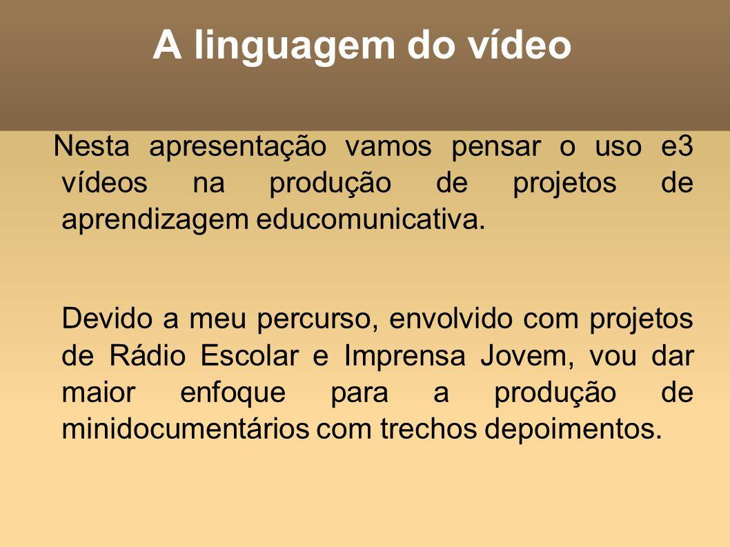 A linguagem do vídeo Nesta apresentação vamos pensar o uso e3 vídeos na produção de projetos de aprendizagem educomunicativa.