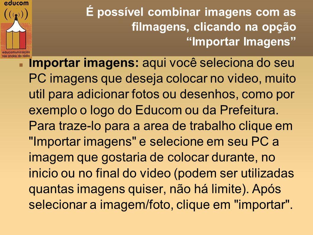 É possível combinar imagens com as filmagens, clicando na opção Importar Imagens