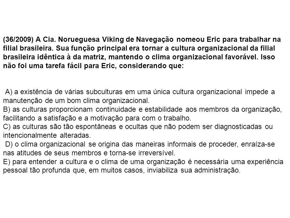 (36/2009) A Cia. Norueguesa Viking de Navegação nomeou Eric para trabalhar na filial brasileira. Sua função principal era tornar a cultura organizacional da filial brasileira idêntica à da matriz, mantendo o clima organizacional favorável. Isso não foi uma tarefa fácil para Eric, considerando que:
