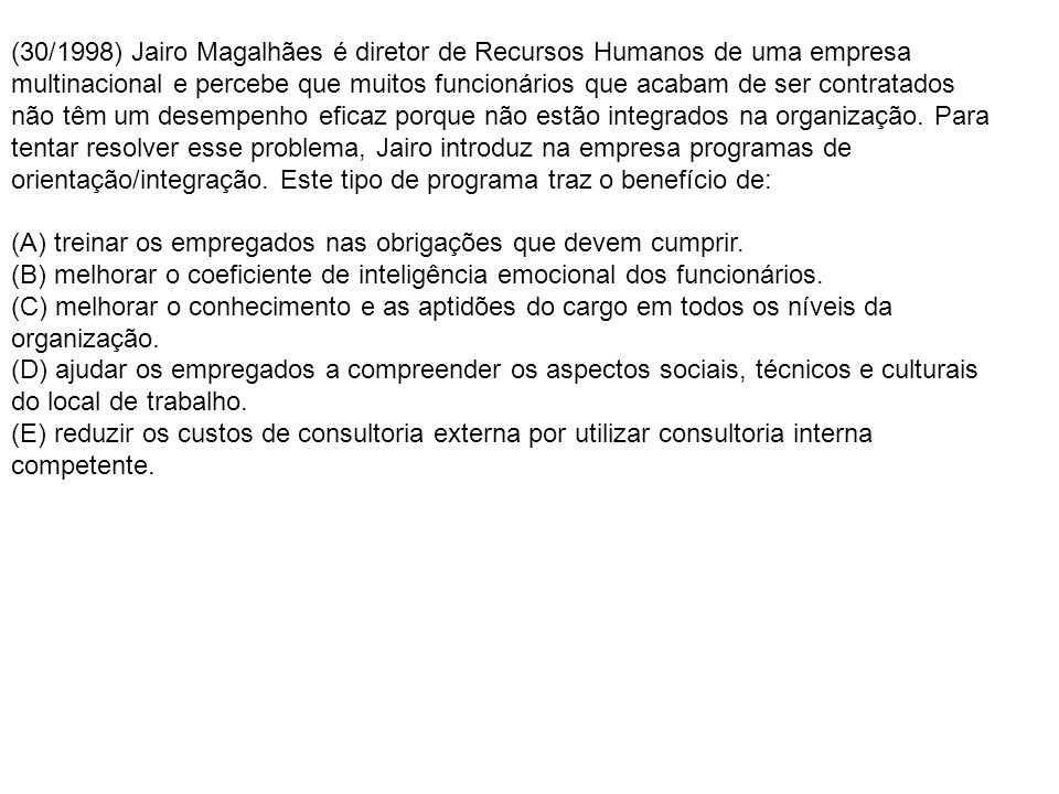 (30/1998) Jairo Magalhães é diretor de Recursos Humanos de uma empresa multinacional e percebe que muitos funcionários que acabam de ser contratados não têm um desempenho eficaz porque não estão integrados na organização. Para tentar resolver esse problema, Jairo introduz na empresa programas de orientação/integração. Este tipo de programa traz o benefício de: