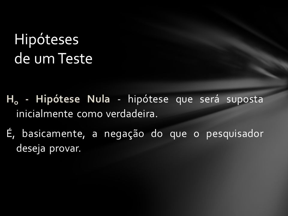 Hipóteses de um Teste Ho - Hipótese Nula - hipótese que será suposta inicialmente como verdadeira.