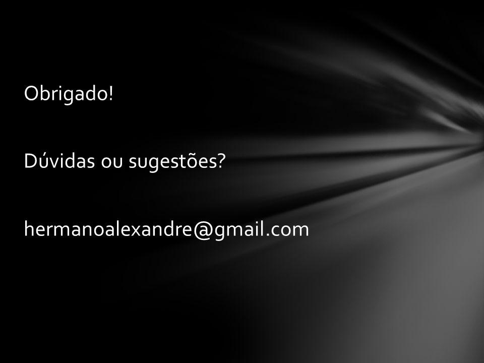 Obrigado! Dúvidas ou sugestões hermanoalexandre@gmail.com