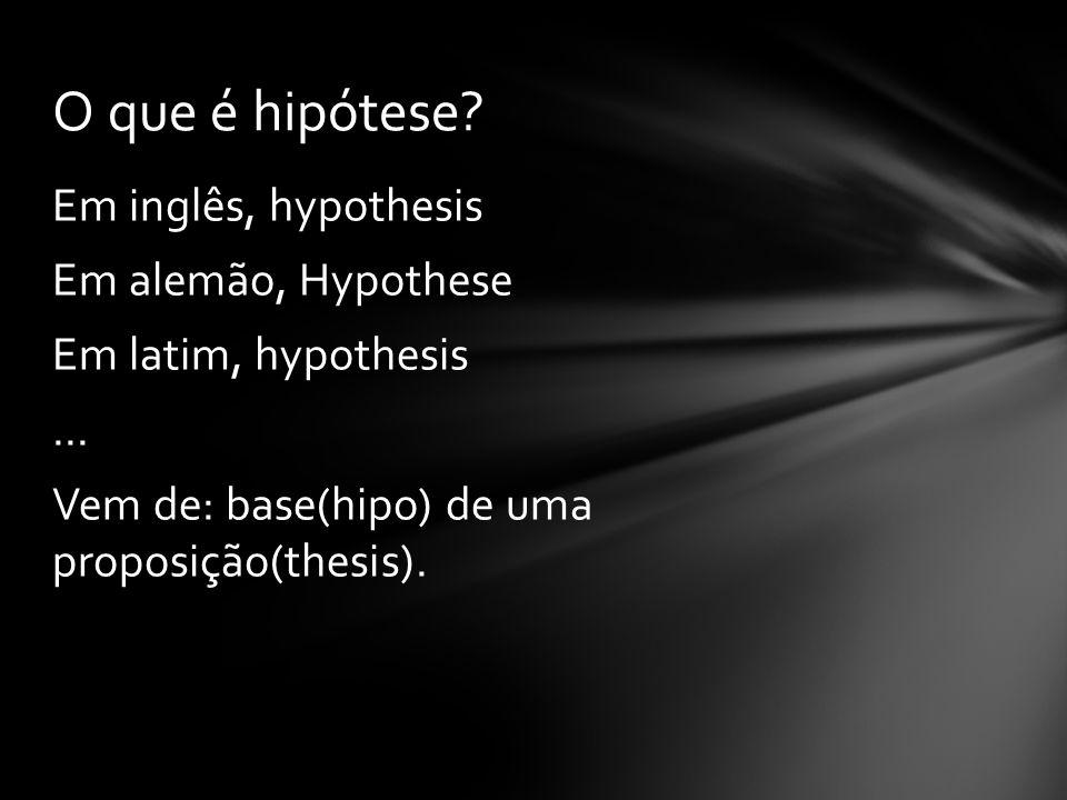 O que é hipótese. Em inglês, hypothesis Em alemão, Hypothese Em latim, hypothesis ...