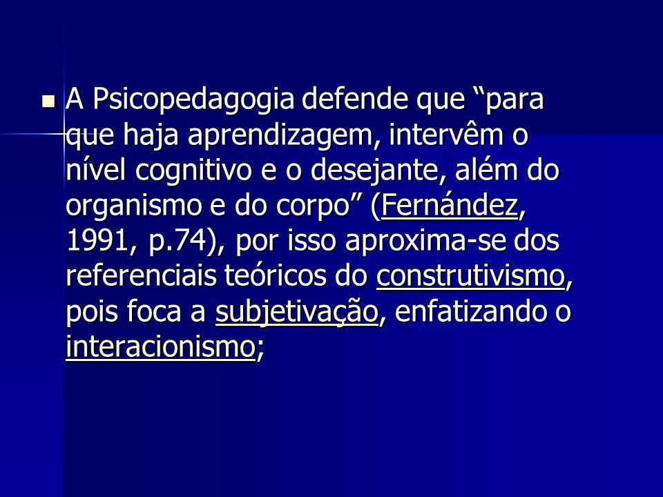 A Psicopedagogia defende que para que haja aprendizagem, intervêm o nível cognitivo e o desejante, além do organismo e do corpo (Fernández, 1991, p.74), por isso aproxima-se dos referenciais teóricos do construtivismo, pois foca a subjetivação, enfatizando o interacionismo;