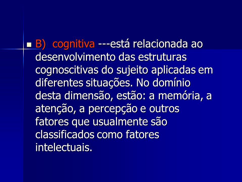 B) cognitiva ---está relacionada ao desenvolvimento das estruturas cognoscitivas do sujeito aplicadas em diferentes situações.