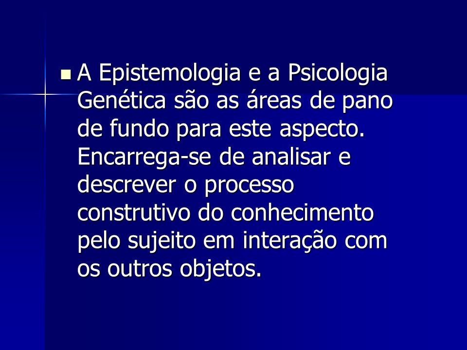 A Epistemologia e a Psicologia Genética são as áreas de pano de fundo para este aspecto.