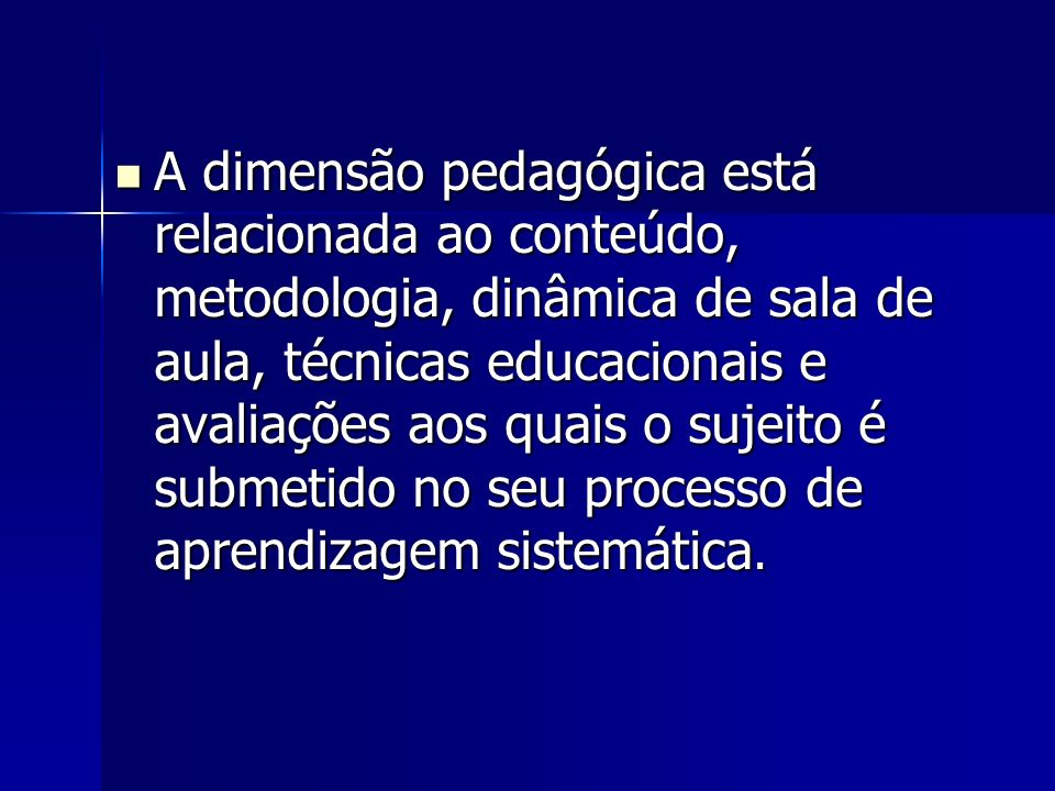 A dimensão pedagógica está relacionada ao conteúdo, metodologia, dinâmica de sala de aula, técnicas educacionais e avaliações aos quais o sujeito é submetido no seu processo de aprendizagem sistemática.