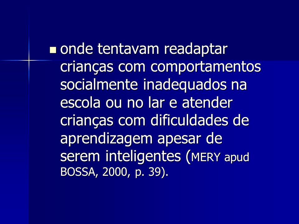 onde tentavam readaptar crianças com comportamentos socialmente inadequados na escola ou no lar e atender crianças com dificuldades de aprendizagem apesar de serem inteligentes (MERY apud BOSSA, 2000, p.