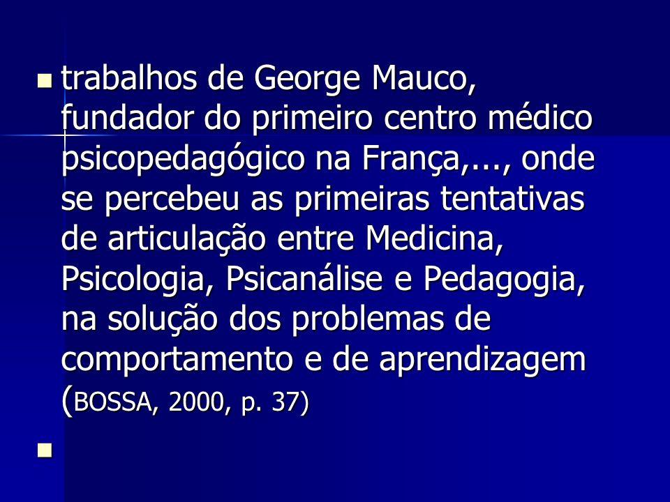 trabalhos de George Mauco, fundador do primeiro centro médico psicopedagógico na França,..., onde se percebeu as primeiras tentativas de articulação entre Medicina, Psicologia, Psicanálise e Pedagogia, na solução dos problemas de comportamento e de aprendizagem (BOSSA, 2000, p. 37)
