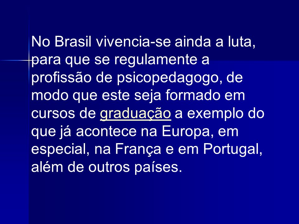 No Brasil vivencia-se ainda a luta, para que se regulamente a profissão de psicopedagogo, de modo que este seja formado em cursos de graduação a exemplo do que já acontece na Europa, em especial, na França e em Portugal, além de outros países.