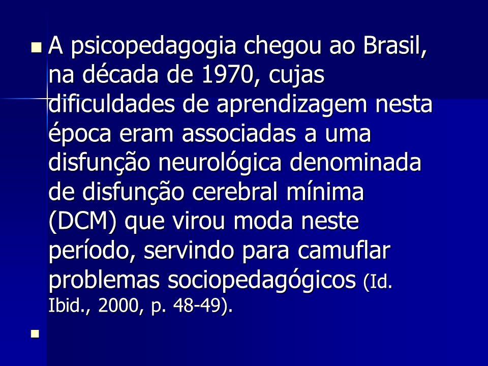 A psicopedagogia chegou ao Brasil, na década de 1970, cujas dificuldades de aprendizagem nesta época eram associadas a uma disfunção neurológica denominada de disfunção cerebral mínima (DCM) que virou moda neste período, servindo para camuflar problemas sociopedagógicos (Id.