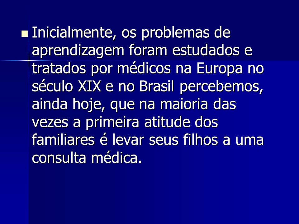Inicialmente, os problemas de aprendizagem foram estudados e tratados por médicos na Europa no século XIX e no Brasil percebemos, ainda hoje, que na maioria das vezes a primeira atitude dos familiares é levar seus filhos a uma consulta médica.