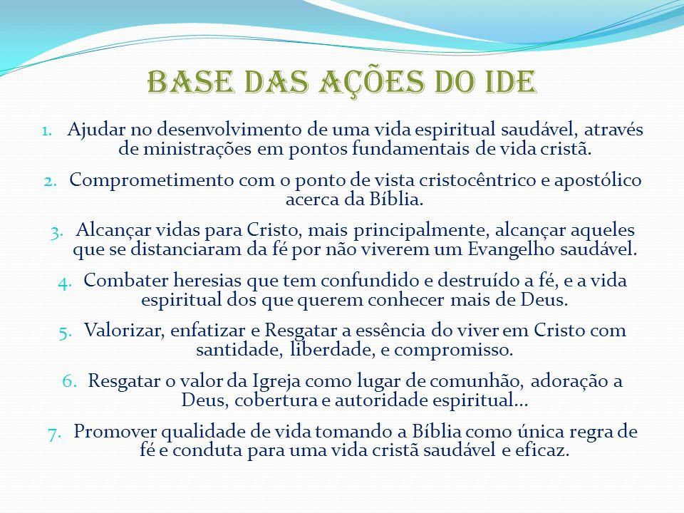 BASE DAS AÇÕES DO IDE Ajudar no desenvolvimento de uma vida espiritual saudável, através de ministrações em pontos fundamentais de vida cristã.