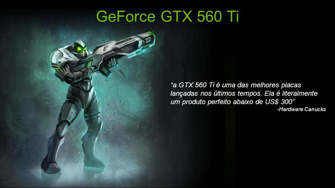 GeForce GTX 560 Ti a GTX 560 Ti é uma das melhores placas lançadas nos últimos tempos. Ela é literalmente um produto perfeito abaixo de US$ 300