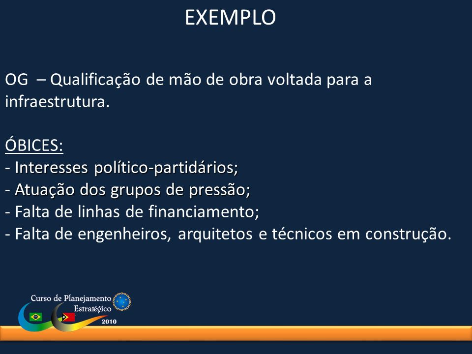 EXEMPLO OG – Qualificação de mão de obra voltada para a infraestrutura. ÓBICES: - Interesses político-partidários;