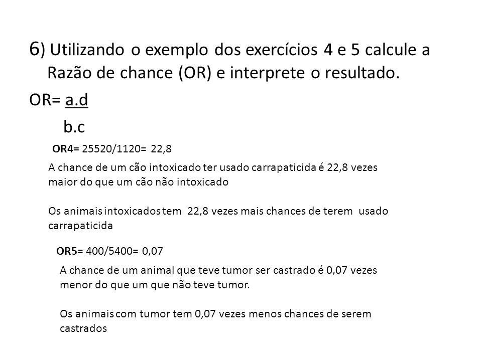 6) Utilizando o exemplo dos exercícios 4 e 5 calcule a Razão de chance (OR) e interprete o resultado.