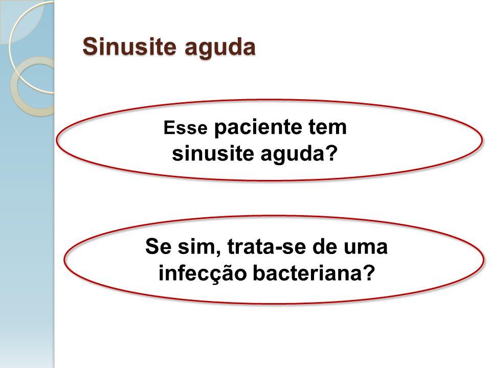 Sinusite aguda Se sim, trata-se de uma infecção bacteriana