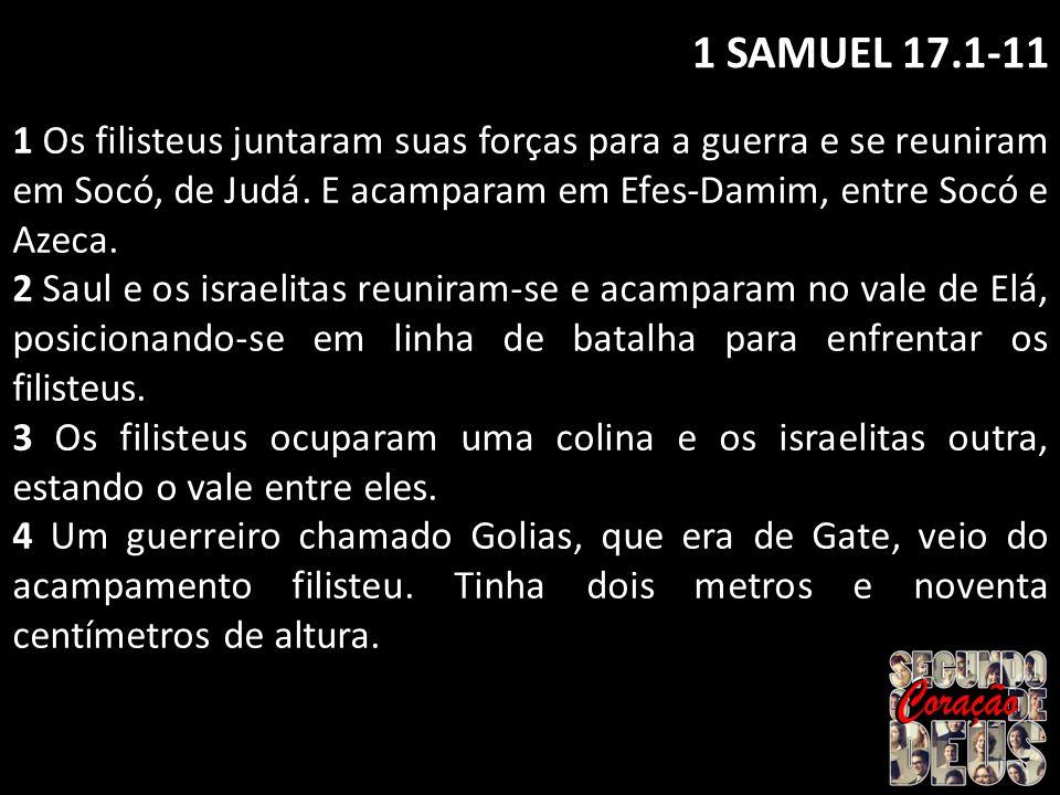 1 SAMUEL 17.1-11 1 Os filisteus juntaram suas forças para a guerra e se reuniram em Socó, de Judá. E acamparam em Efes-Damim, entre Socó e Azeca.