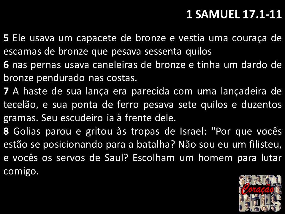 1 SAMUEL 17.1-11 5 Ele usava um capacete de bronze e vestia uma couraça de escamas de bronze que pesava sessenta quilos.