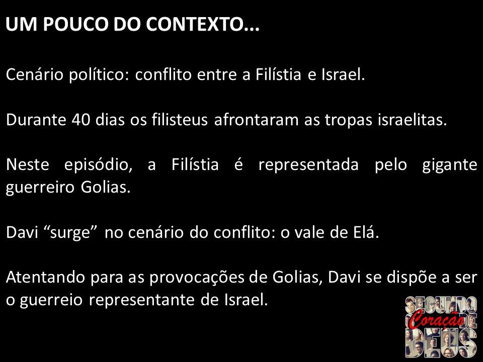 UM POUCO DO CONTEXTO... Cenário político: conflito entre a Filístia e Israel. Durante 40 dias os filisteus afrontaram as tropas israelitas.