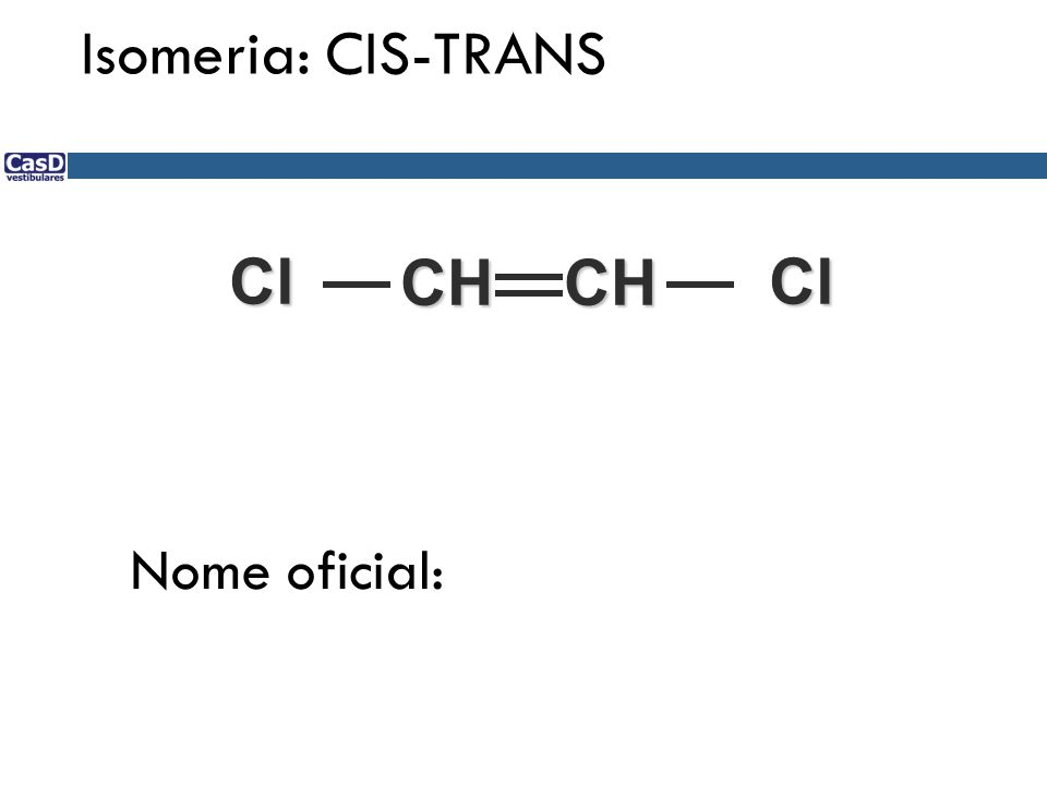 Isomeria: CIS-TRANS Cl CH CH Cl Nome oficial: