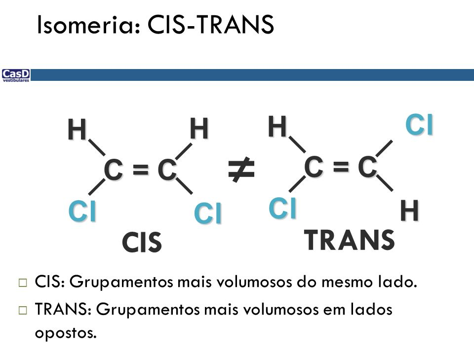 ≠ TRANS CIS Isomeria: CIS-TRANS Cl H H C = C C = C Cl H Cl