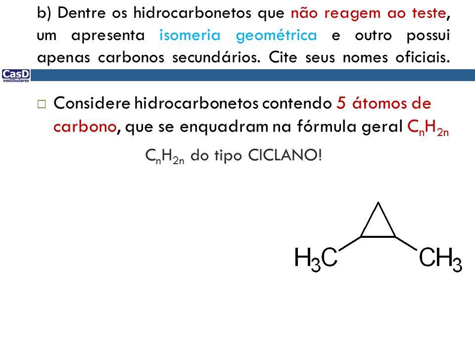 b) Dentre os hidrocarbonetos que não reagem ao teste, um apresenta isomeria geométrica e outro possui apenas carbonos secundários. Cite seus nomes oficiais.