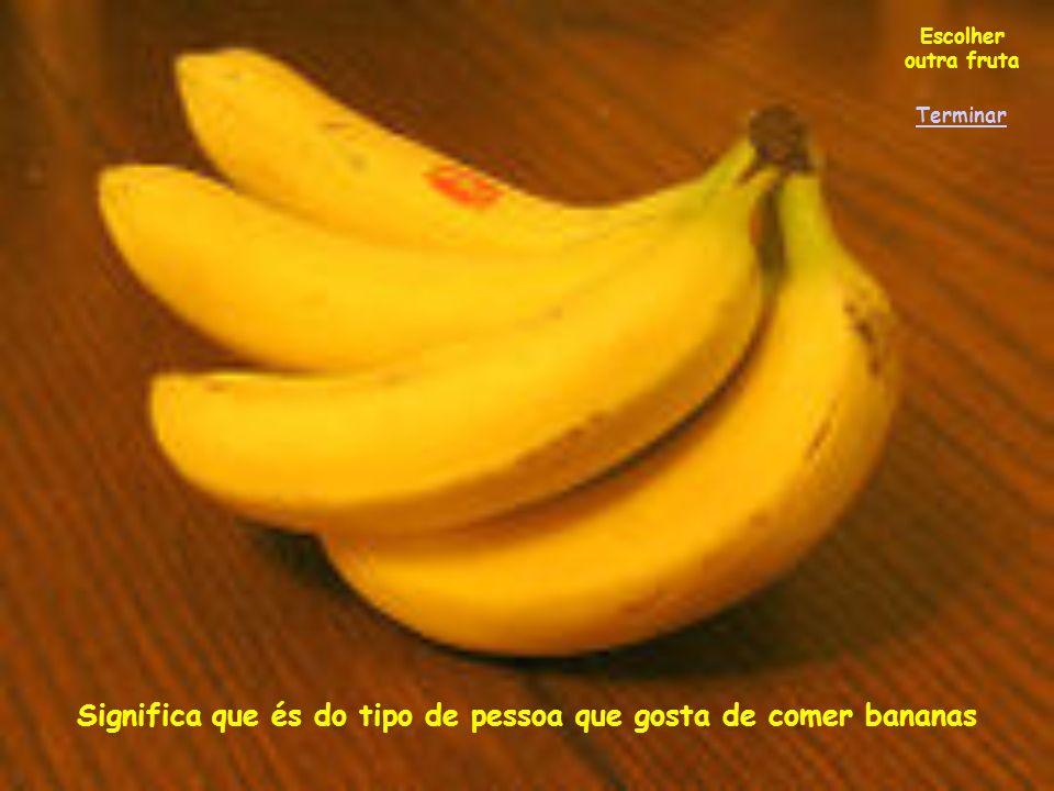 Significa que és do tipo de pessoa que gosta de comer bananas