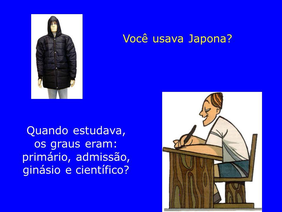 Você usava Japona Quando estudava, os graus eram: primário, admissão, ginásio e científico