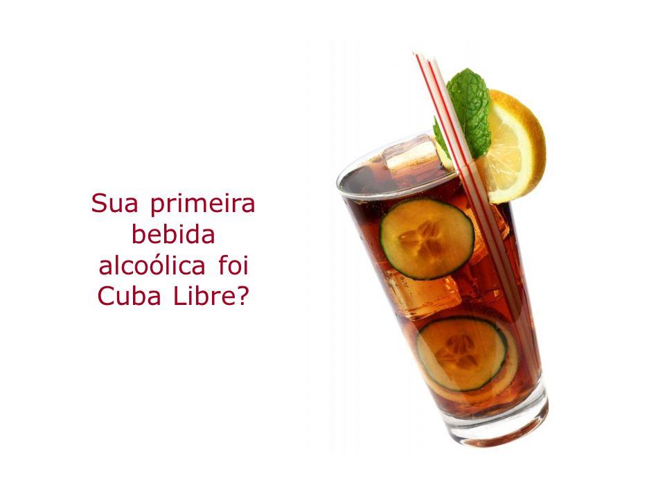 Sua primeira bebida alcoólica foi Cuba Libre
