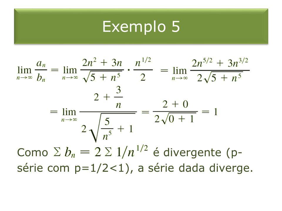 Exemplo 5 Como é divergente (p- série com p=1/2<1), a série dada diverge.