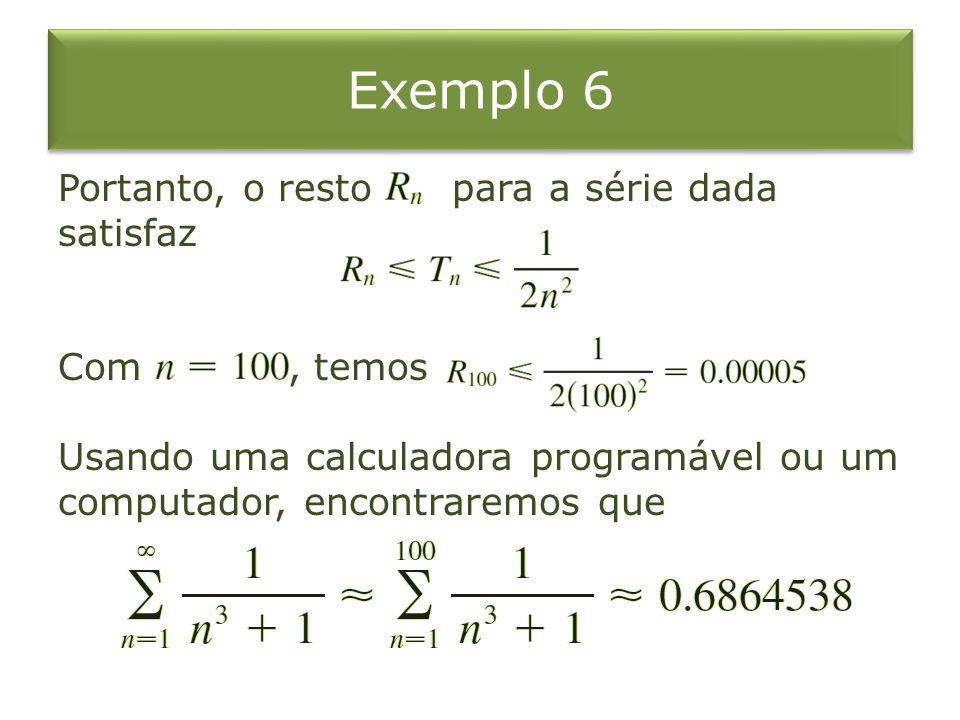 Exemplo 6 Portanto, o resto para a série dada satisfaz Com , temos Usando uma calculadora programável ou um computador, encontraremos que