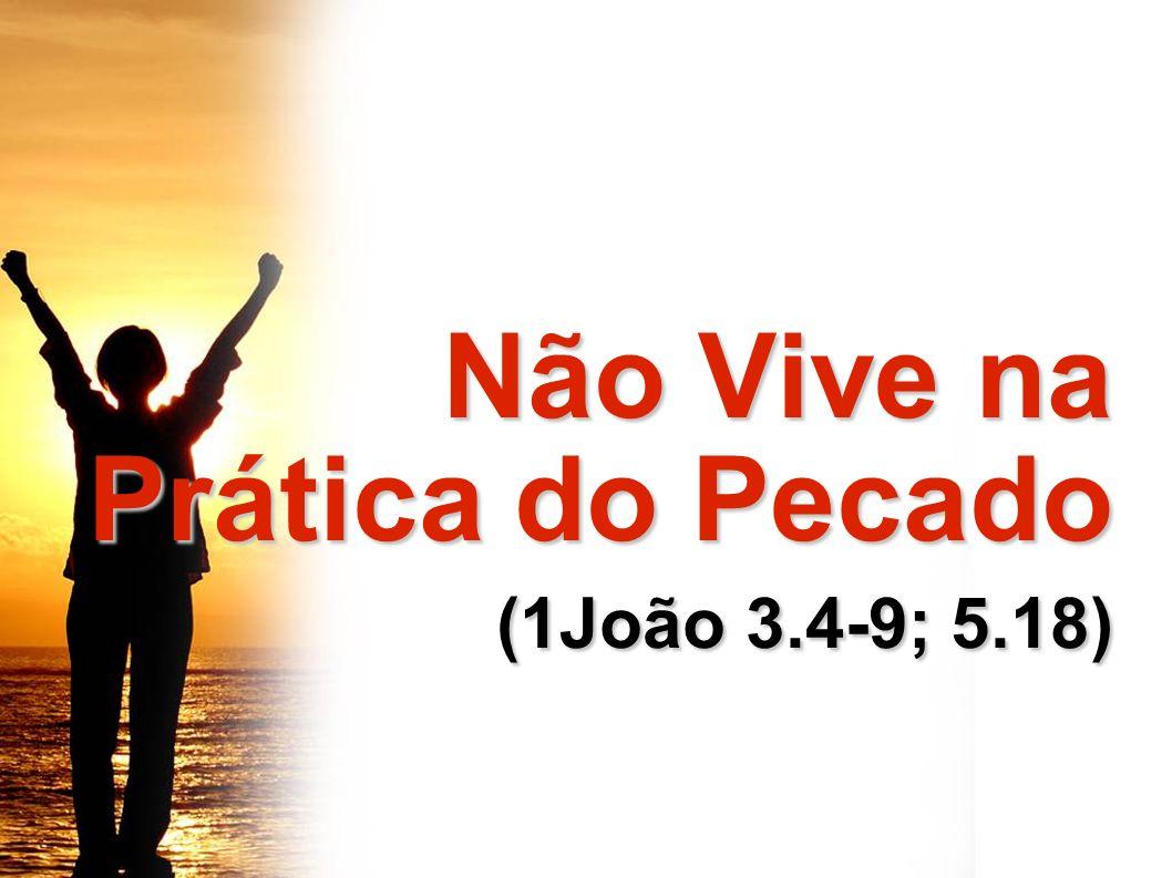 Não Vive na Prática do Pecado (1João 3.4-9; 5.18)