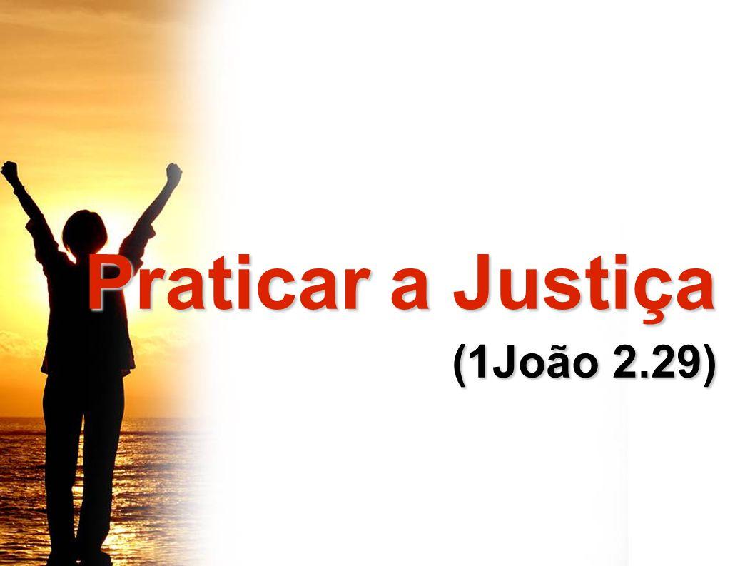 Praticar a Justiça (1João 2.29)