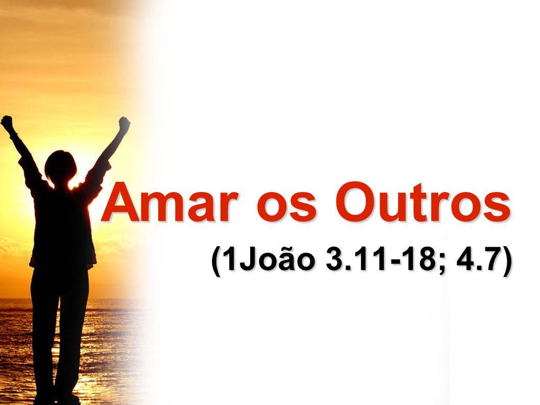 Amar os Outros (1João 3.11-18; 4.7)