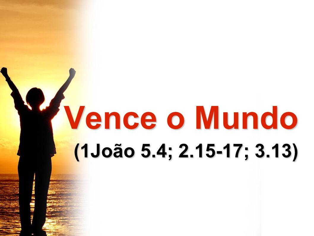 Vence o Mundo (1João 5.4; 2.15-17; 3.13)