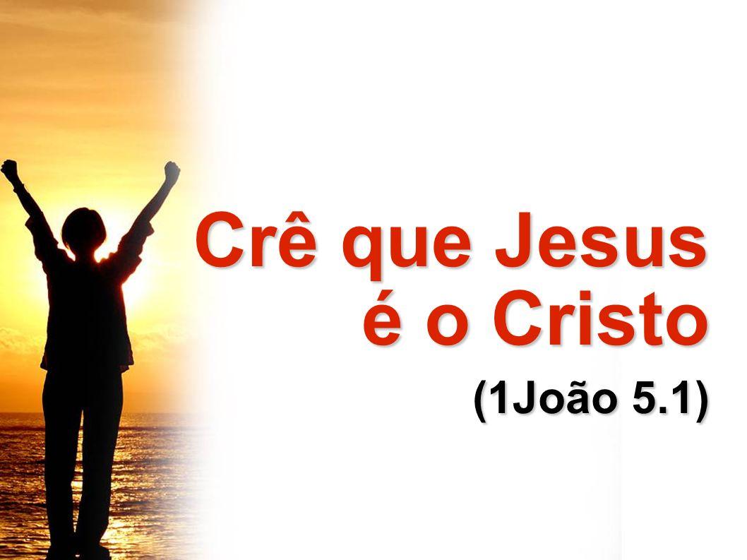 Crê que Jesus é o Cristo (1João 5.1)