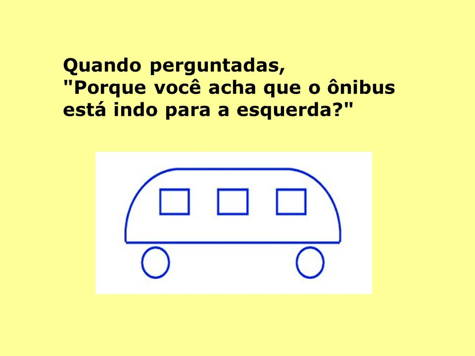 Quando perguntadas, Porque você acha que o ônibus está indo para a esquerda