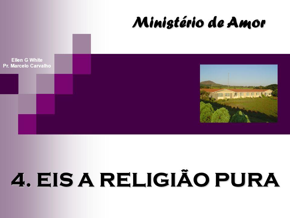 4. EIS A RELIGIÃO PURA Ministério de Amor Ellen G White