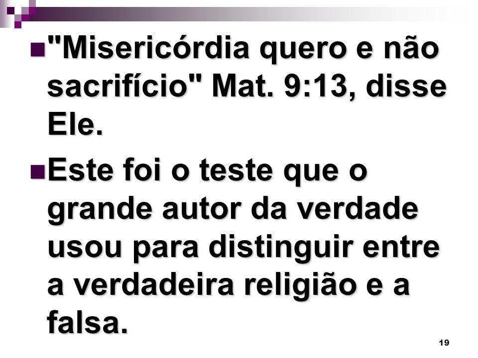 Misericórdia quero e não sacrifício Mat. 9:13, disse Ele.