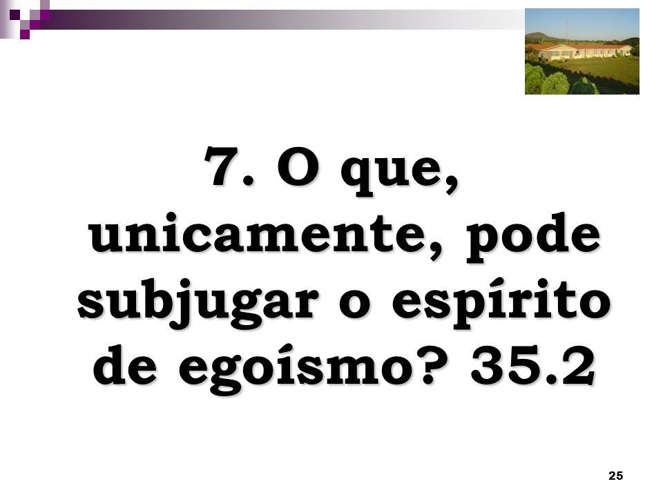 7. O que, unicamente, pode subjugar o espírito de egoísmo 35.2