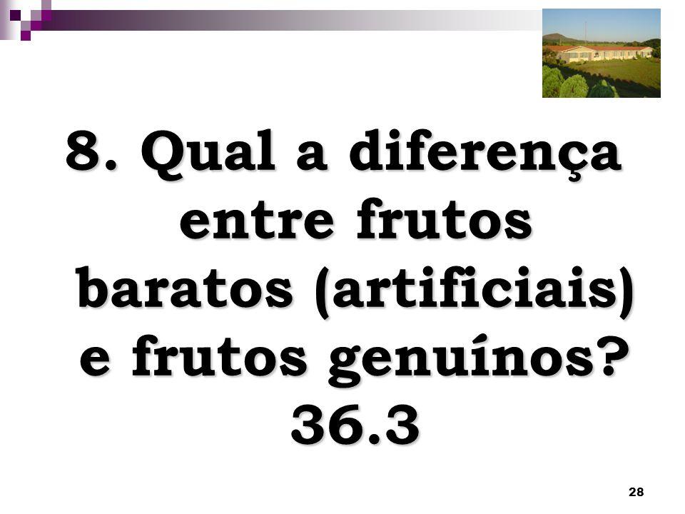 8. Qual a diferença entre frutos baratos (artificiais) e frutos genuínos 36.3