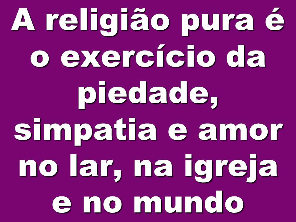 A religião pura é o exercício da piedade, simpatia e amor no lar, na igreja e no mundo