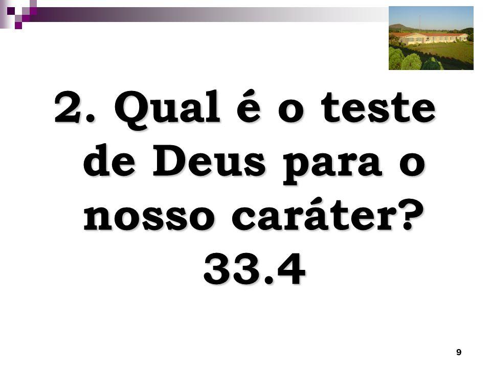 2. Qual é o teste de Deus para o nosso caráter 33.4